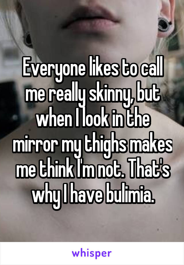 Everyone likes to call me really skinny, but when I look in the mirror my thighs makes me think I'm not. That's why I have bulimia.