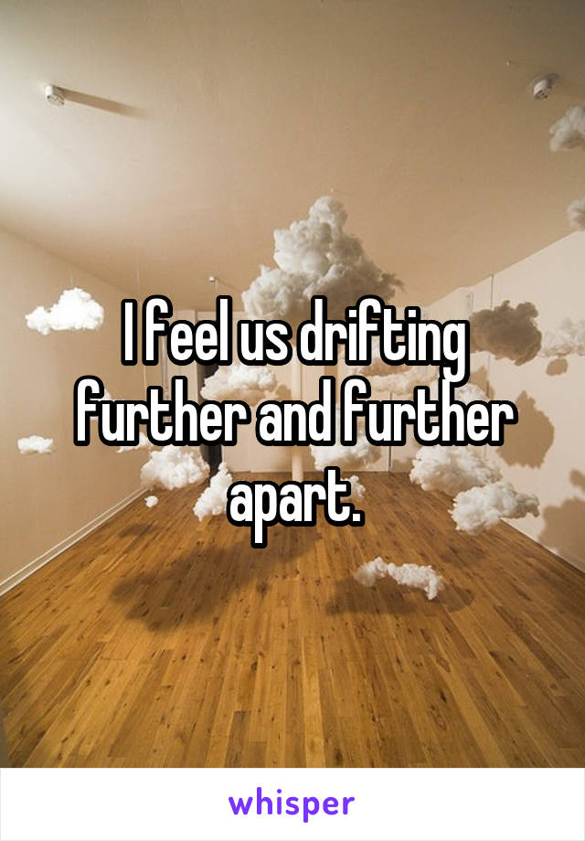 I feel us drifting further and further apart.