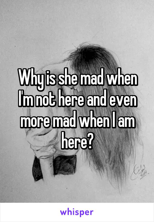 Why is she mad when I'm not here and even more mad when I am here?