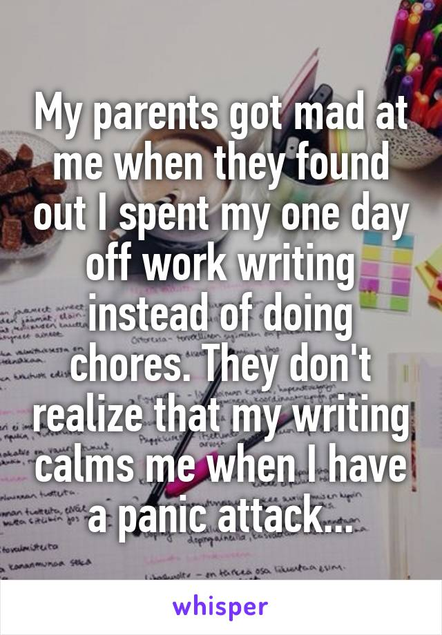 My parents got mad at me when they found out I spent my one day off work writing instead of doing chores. They don't realize that my writing calms me when I have a panic attack...