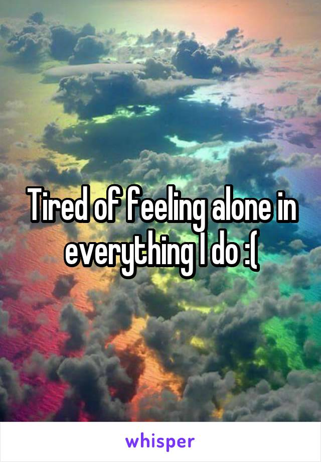 Tired of feeling alone in everything I do :(
