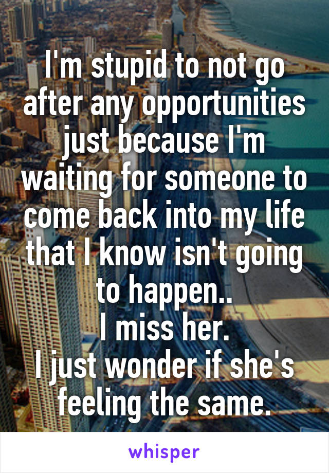 I'm stupid to not go after any opportunities just because I'm waiting for someone to come back into my life that I know isn't going to happen.. I miss her. I just wonder if she's feeling the same.
