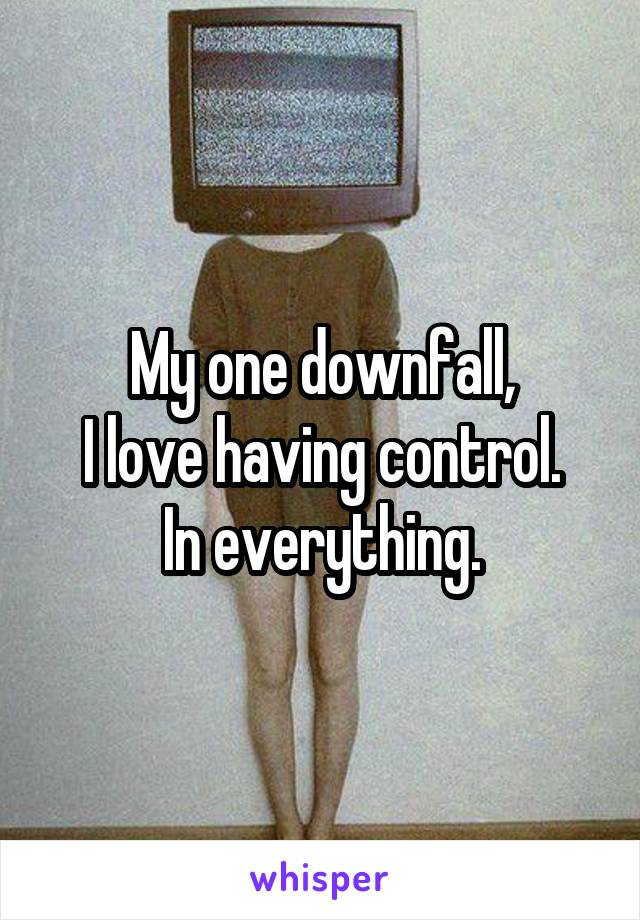 My one downfall, I love having control. In everything.
