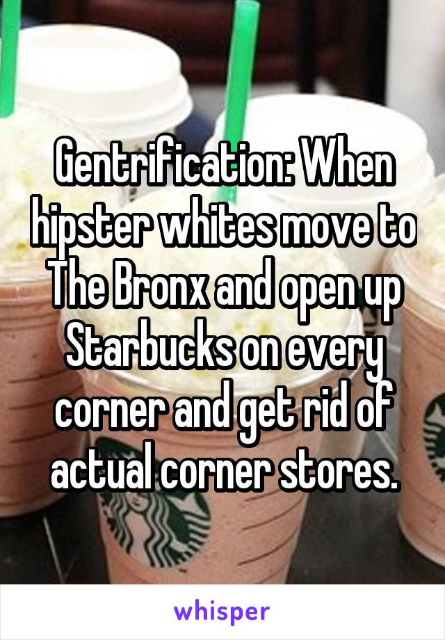 Gentrification: When hipster whites move to The Bronx and open up Starbucks on every corner and get rid of actual corner stores.