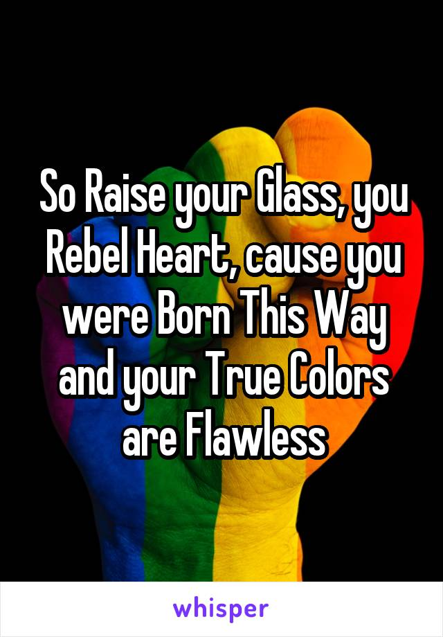 So Raise your Glass, you Rebel Heart, cause you were Born This Way and your True Colors are Flawless