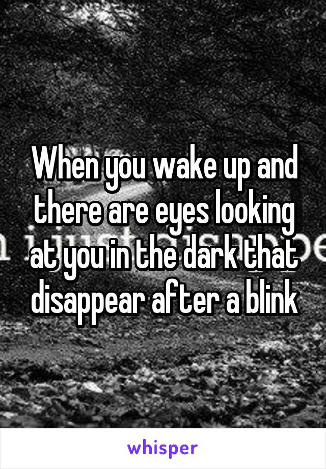 When you wake up and there are eyes looking at you in the dark that disappear after a blink