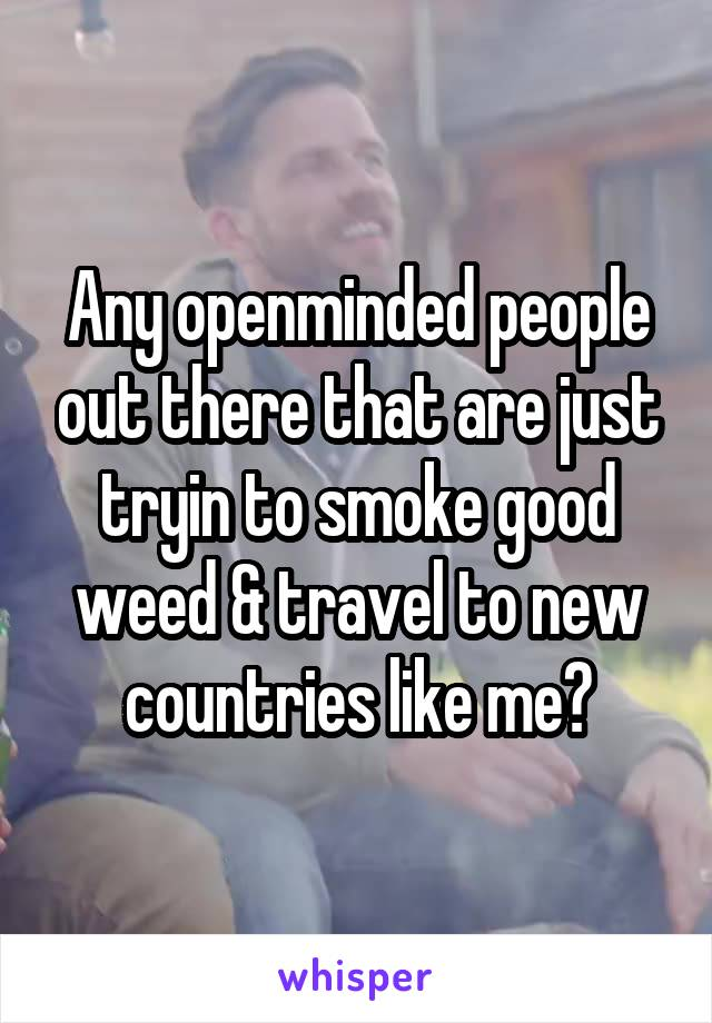 Any openminded people out there that are just tryin to smoke good weed & travel to new countries like me?