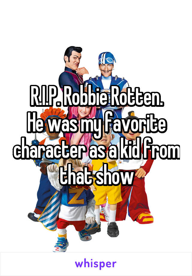 R.I.P. Robbie Rotten. He was my favorite character as a kid from that show