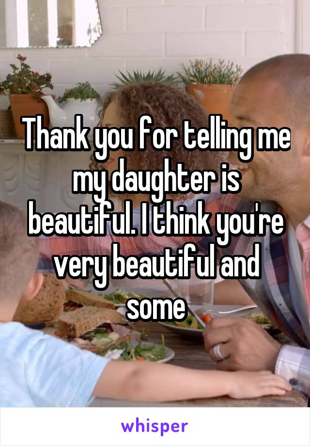 Thank you for telling me my daughter is beautiful. I think you're very beautiful and some