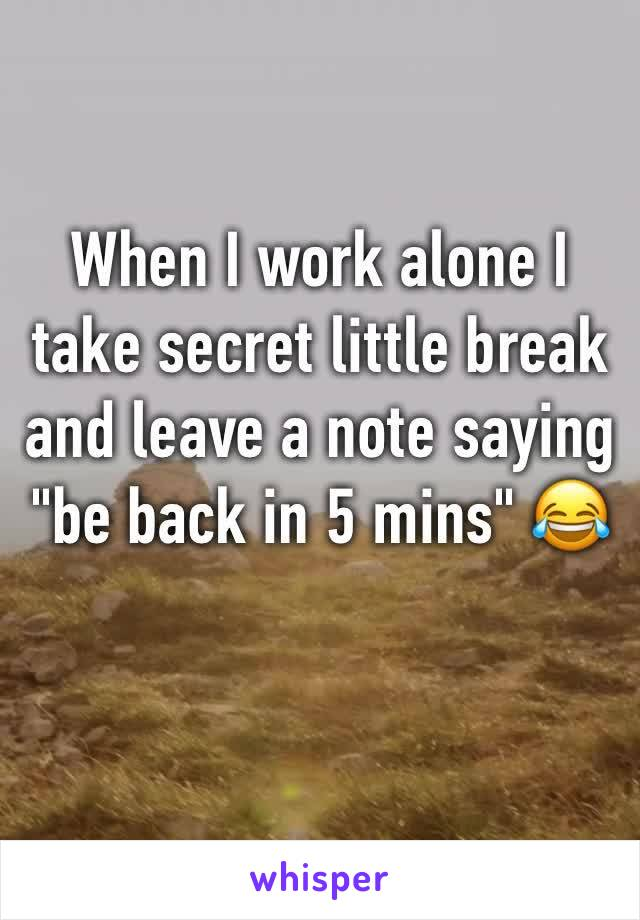 """When I work alone I take secret little break and leave a note saying """"be back in 5 mins"""" 😂"""