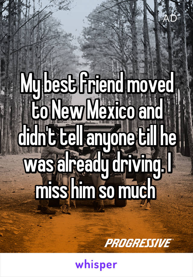 My best friend moved to New Mexico and didn't tell anyone till he was already driving. I miss him so much