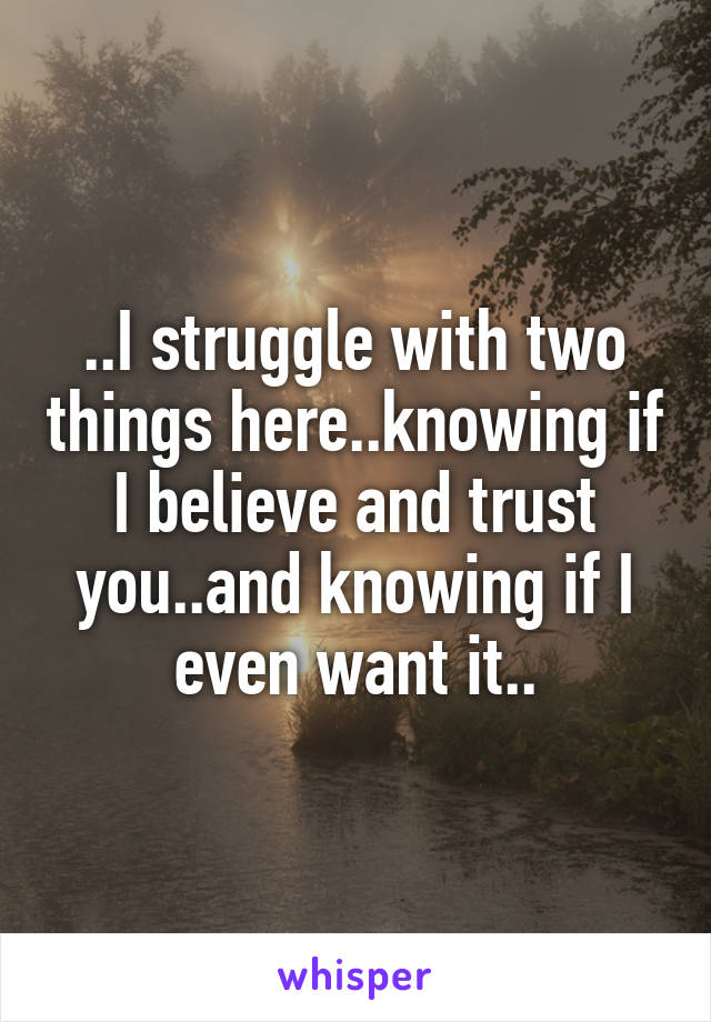 ..I struggle with two things here..knowing if I believe and trust you..and knowing if I even want it..
