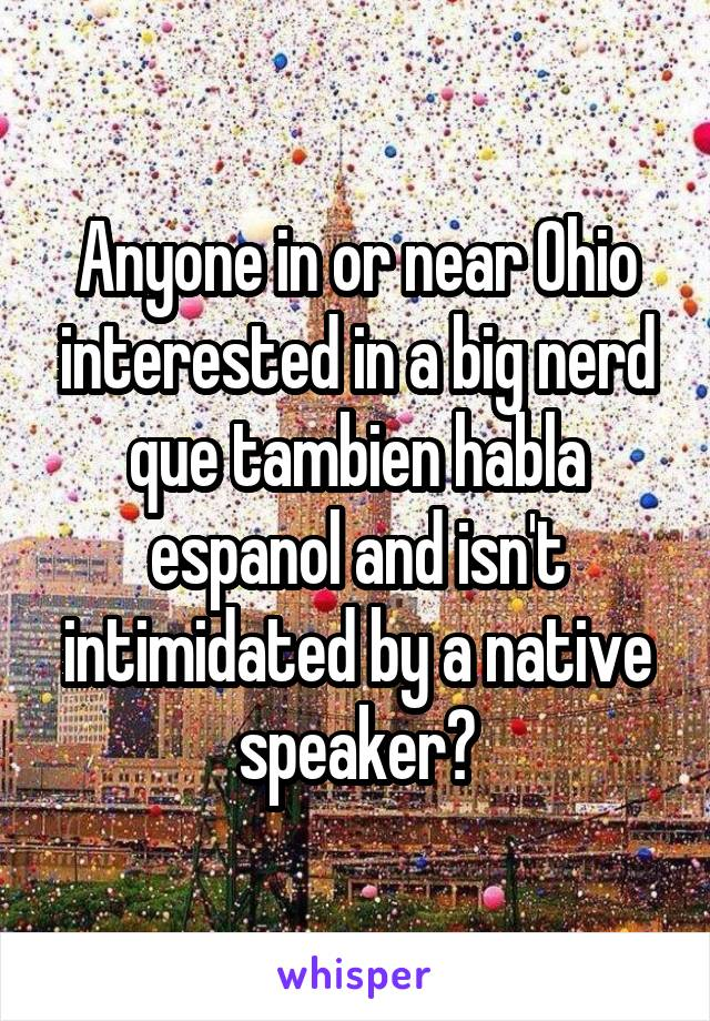 Anyone in or near Ohio interested in a big nerd que tambien habla espanol and isn't intimidated by a native speaker?