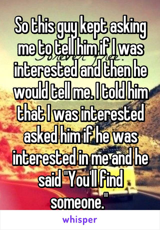 """So this guy kept asking me to tell him if I was interested and then he would tell me. I told him that I was interested asked him if he was interested in me and he said """"You'll find someone."""""""