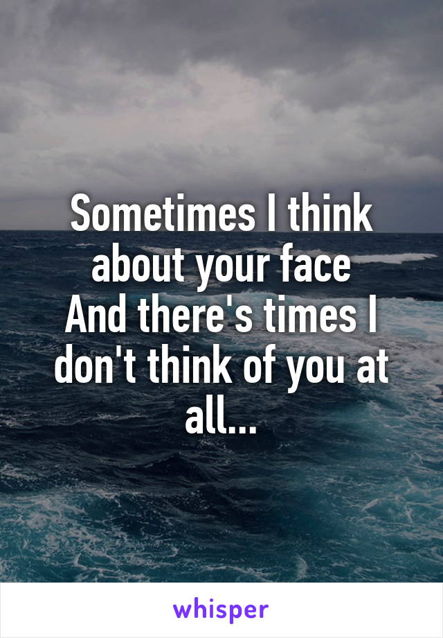 Sometimes I think about your face And there's times I don't think of you at all...