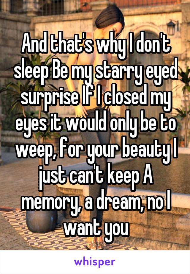 And that's why I don't sleep Be my starry eyed surprise If I closed my eyes it would only be to weep, for your beauty I just can't keep A memory, a dream, no I want you