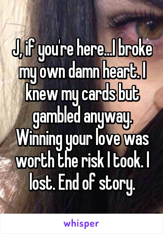 J, if you're here...I broke my own damn heart. I knew my cards but gambled anyway. Winning your love was worth the risk I took. I lost. End of story.