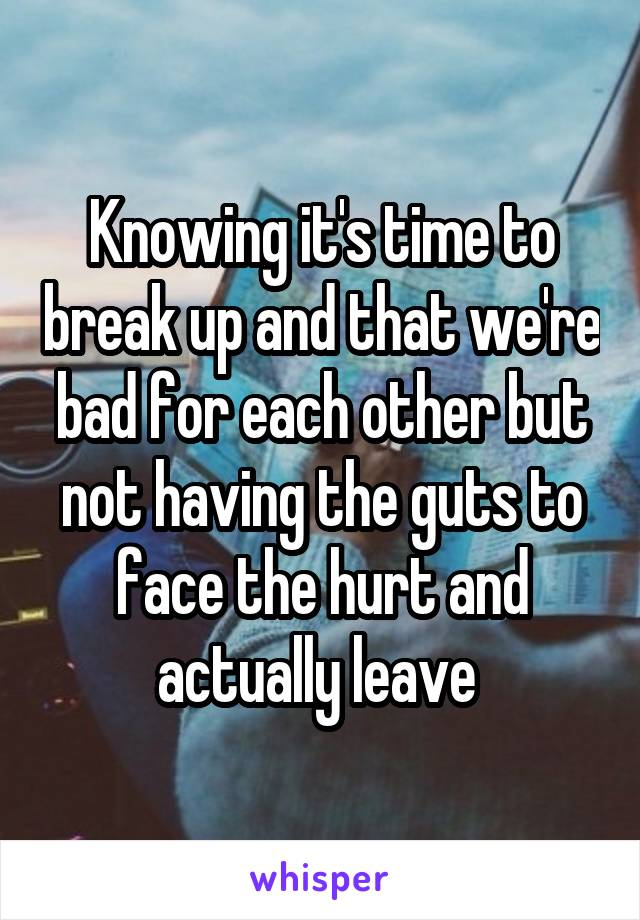 Knowing it's time to break up and that we're bad for each other but not having the guts to face the hurt and actually leave