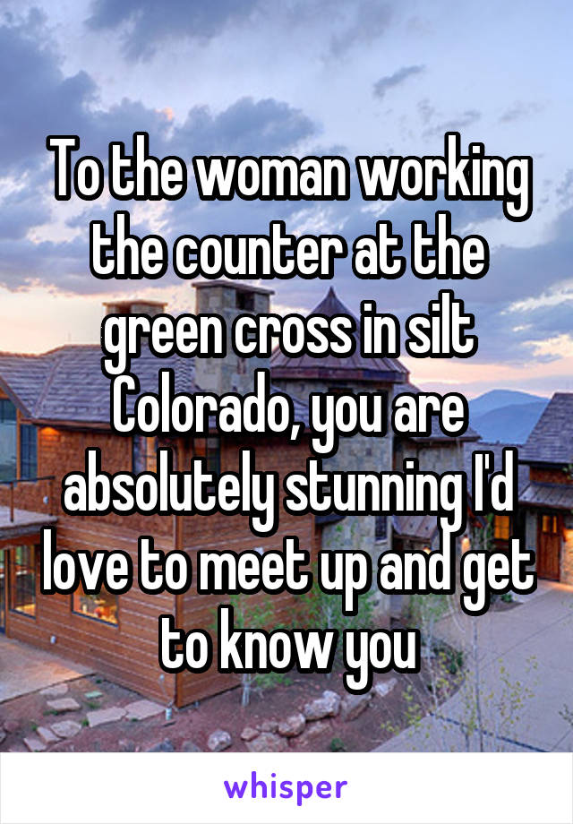 To the woman working the counter at the green cross in silt Colorado, you are absolutely stunning I'd love to meet up and get to know you