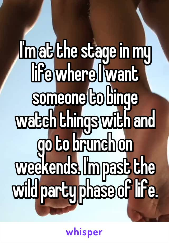 I'm at the stage in my life where I want someone to binge watch things with and go to brunch on weekends. I'm past the wild party phase of life.