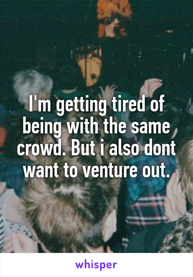 I'm getting tired of being with the same crowd. But i also dont want to venture out.