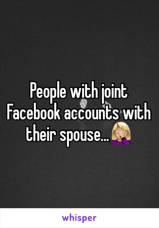 People with joint Facebook accounts with their spouse...🤦🏼‍♀️