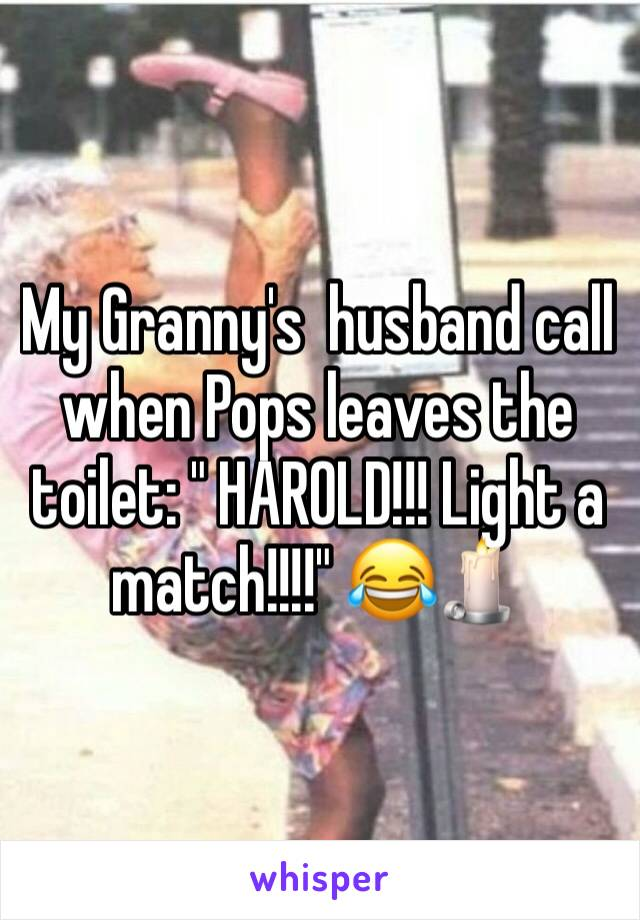 """My Granny's  husband call when Pops leaves the toilet: """" HAROLD!!! Light a match!!!!"""" 😂🕯"""