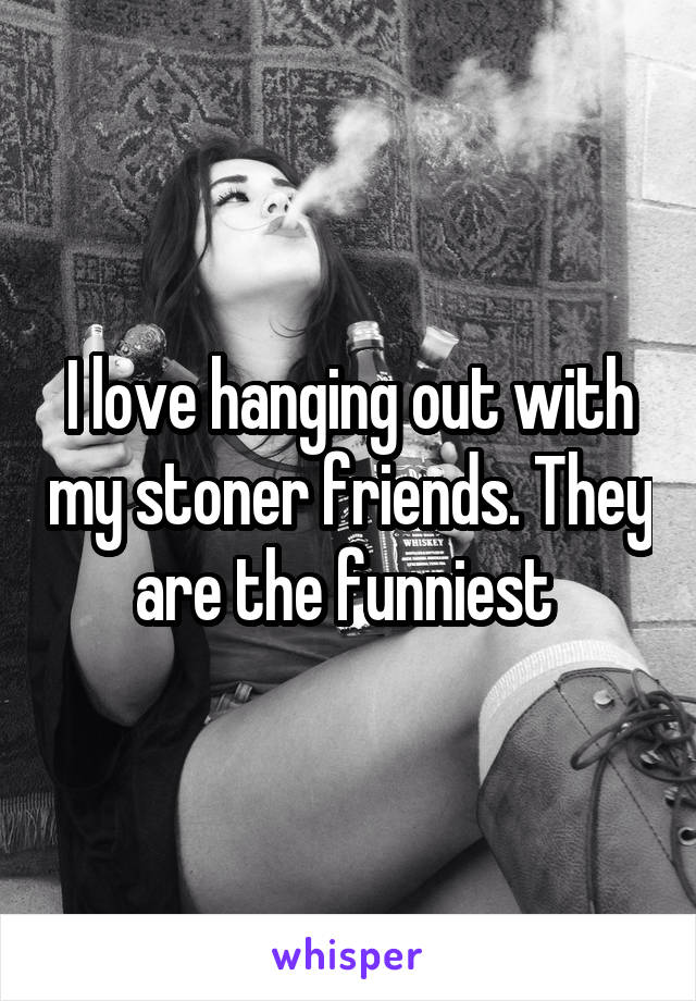 I love hanging out with my stoner friends. They are the funniest