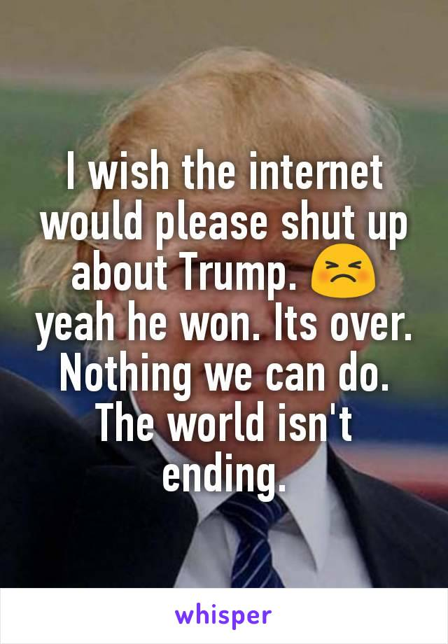 I wish the internet would please shut up about Trump. 😣 yeah he won. Its over. Nothing we can do. The world isn't ending.