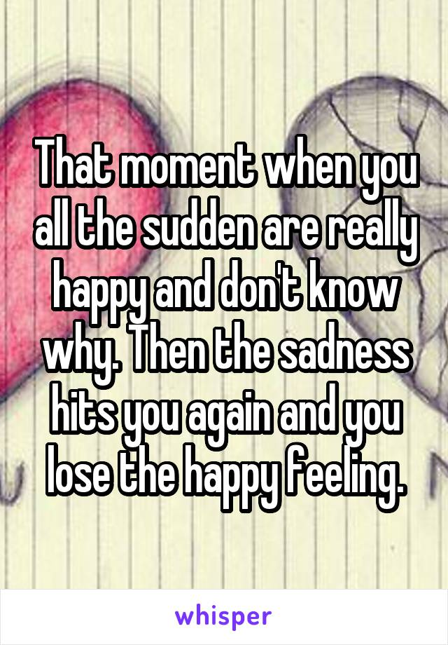 That moment when you all the sudden are really happy and don't know why. Then the sadness hits you again and you lose the happy feeling.