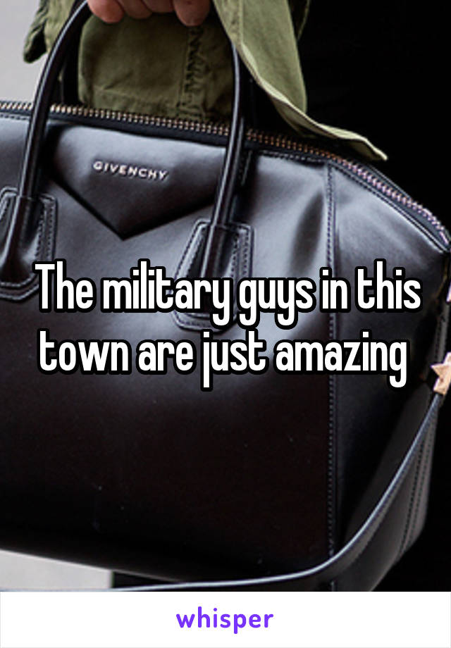 The military guys in this town are just amazing