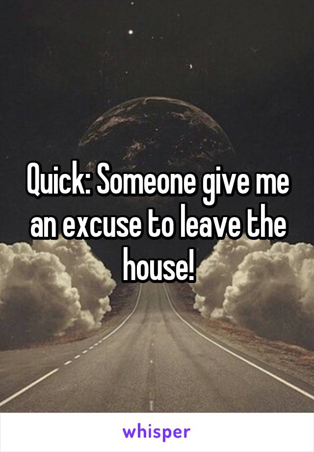 Quick: Someone give me an excuse to leave the house!