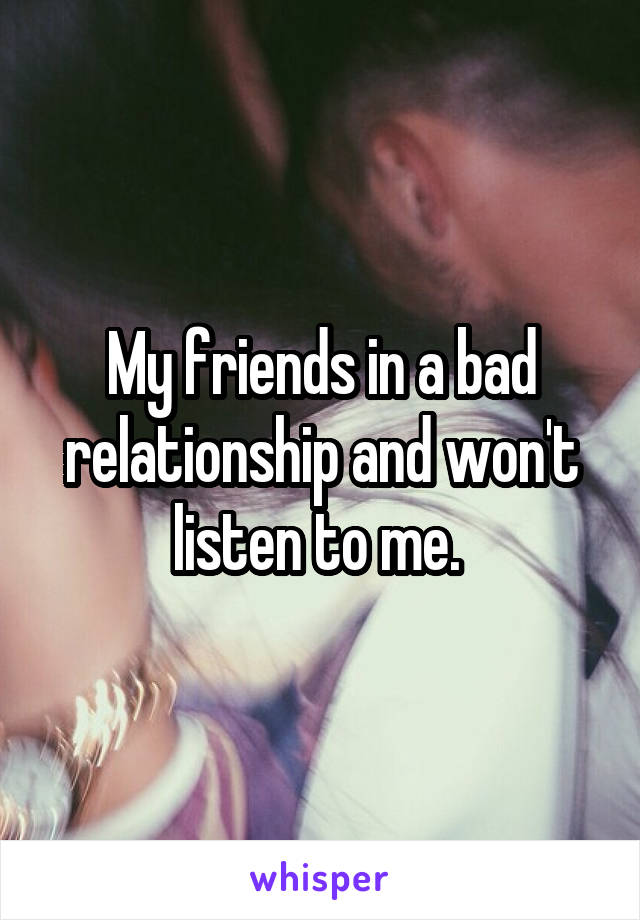 My friends in a bad relationship and won't listen to me.