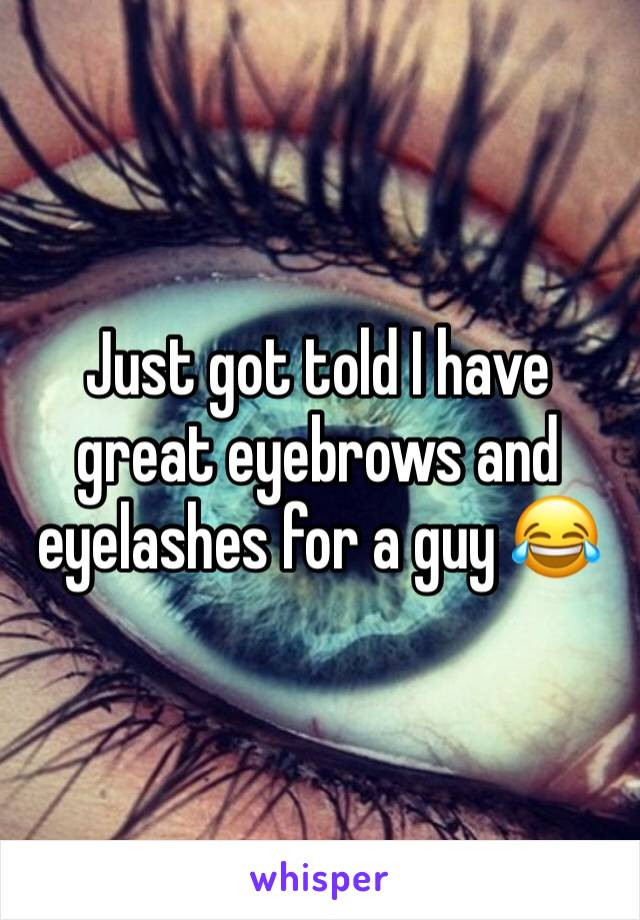 Just got told I have great eyebrows and eyelashes for a guy 😂