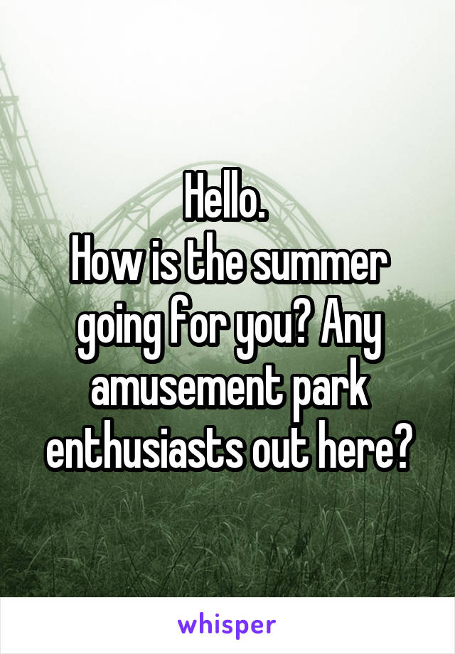 Hello.  How is the summer going for you? Any amusement park enthusiasts out here?