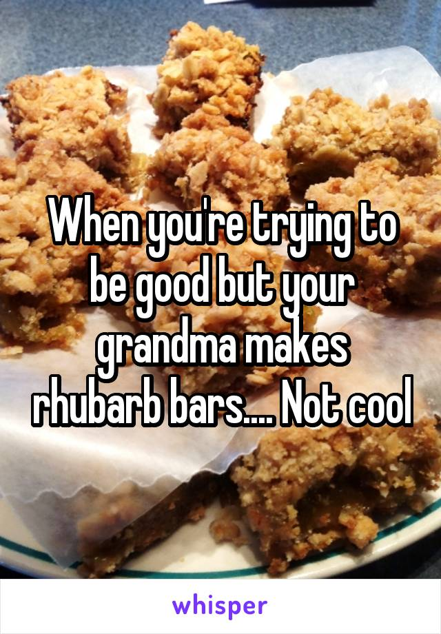 When you're trying to be good but your grandma makes rhubarb bars.... Not cool