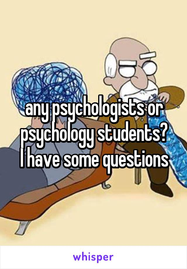 any psychologists or psychology students? I have some questions