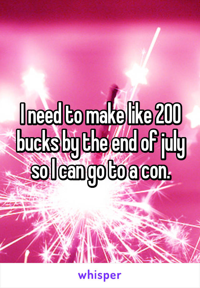 I need to make like 200 bucks by the end of july so I can go to a con.