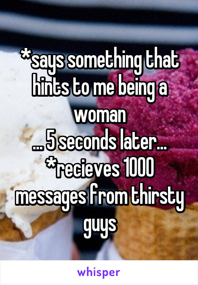 *says something that hints to me being a woman ... 5 seconds later... *recieves 1000 messages from thirsty guys