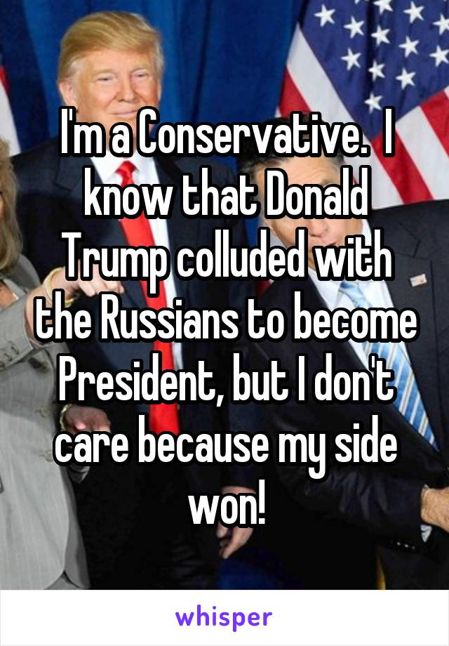 I'm a Conservative.  I know that Donald Trump colluded with the Russians to become President, but I don't care because my side won!