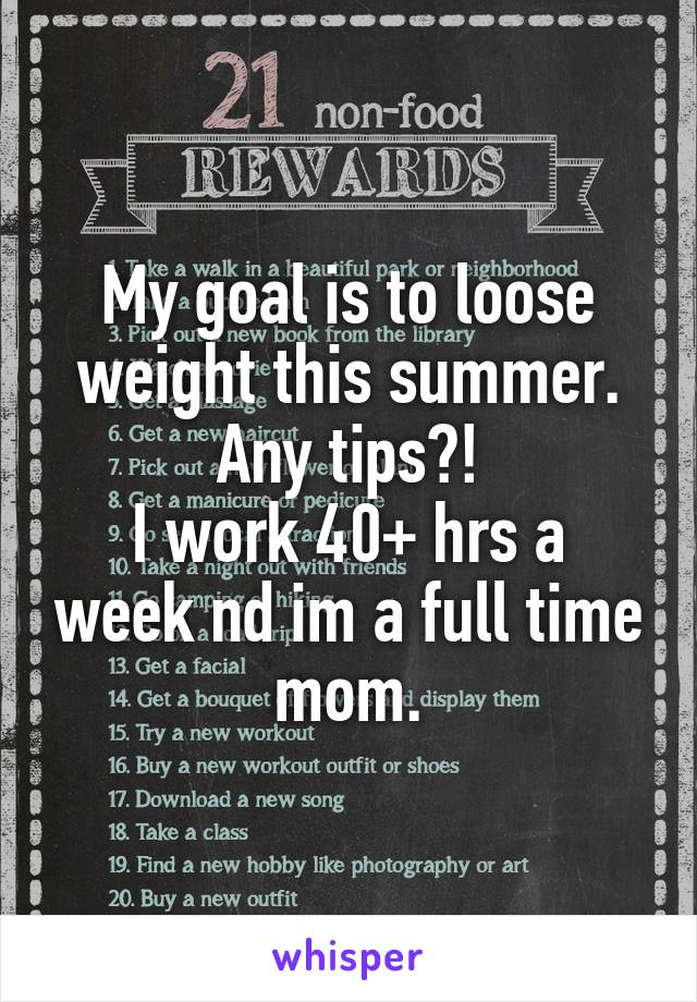 My goal is to loose weight this summer. Any tips?! I work 40+ hrs a week nd im a full time mom.
