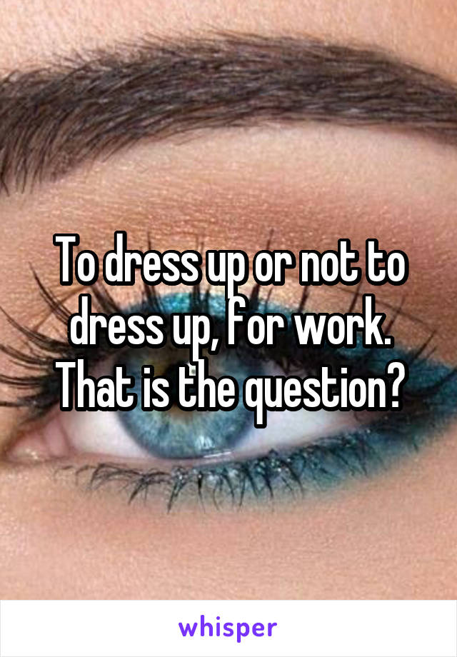 To dress up or not to dress up, for work. That is the question?