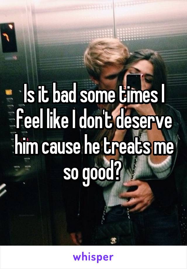Is it bad some times I feel like I don't deserve him cause he treats me so good?