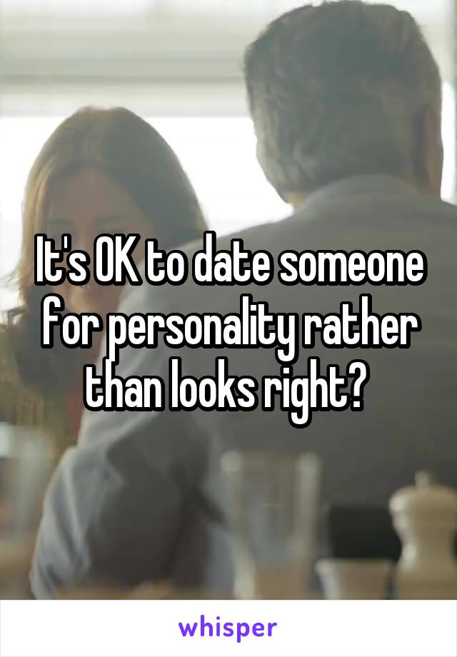 It's OK to date someone for personality rather than looks right?