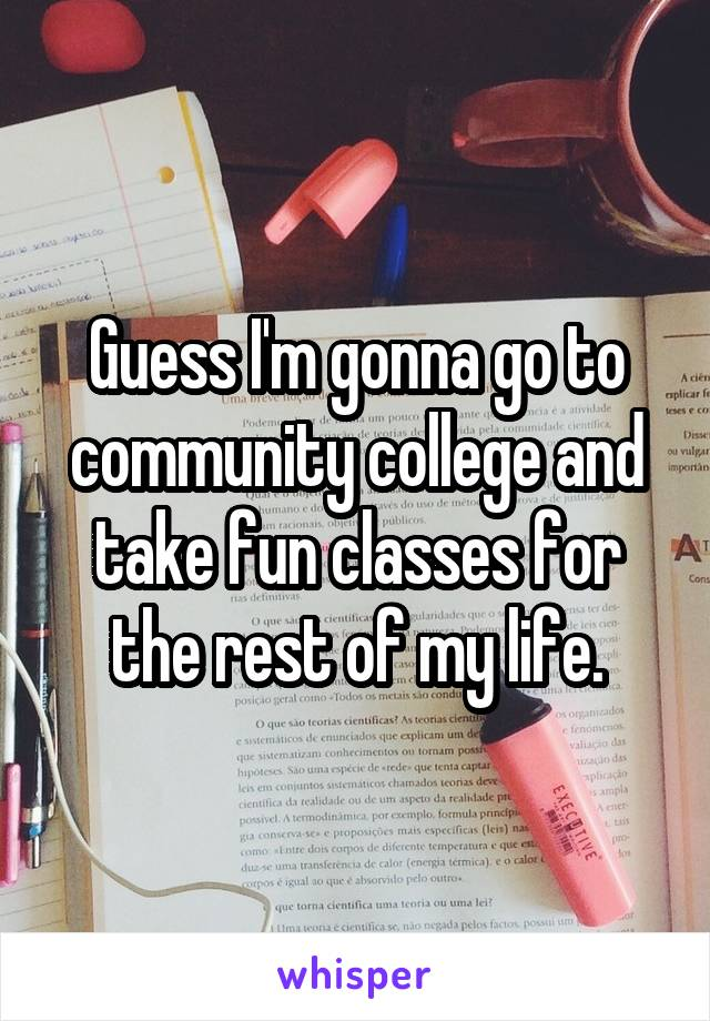 Guess I'm gonna go to community college and take fun classes for the rest of my life.