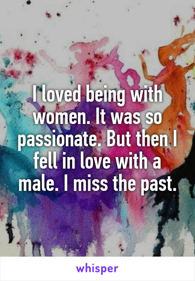 I loved being with women. It was so passionate. But then I fell in love with a male. I miss the past.