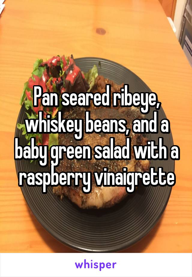 Pan seared ribeye, whiskey beans, and a baby green salad with a raspberry vinaigrette