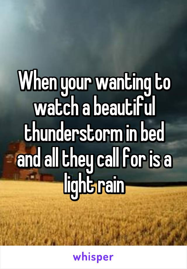 When your wanting to watch a beautiful thunderstorm in bed and all they call for is a light rain