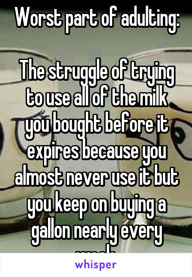 Worst part of adulting:  The struggle of trying to use all of the milk you bought before it expires because you almost never use it but you keep on buying a gallon nearly every week.