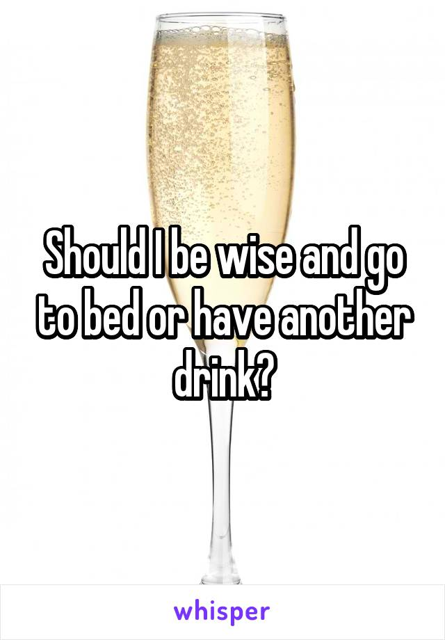 Should I be wise and go to bed or have another drink?